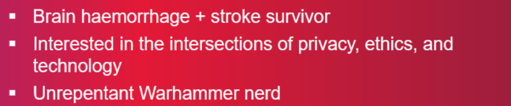 a screenshot from my presentation, showing white, bullet-pointed text, on a red gradient background. Point one reads 'Brain haemorrhage + stroke survivor', point two readds 'Interested in the intersections of privacy, ethics, and technology', point three reads 'Unrepentant Warhammer nerd'.